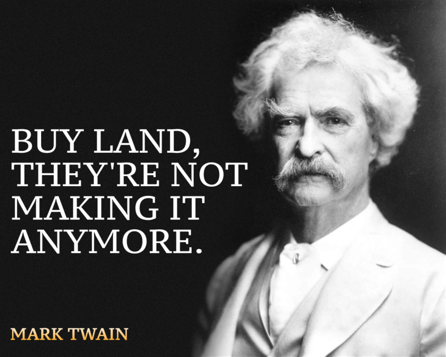 """""""Buy land, they're not making it anymore."""" Mark Twain"""